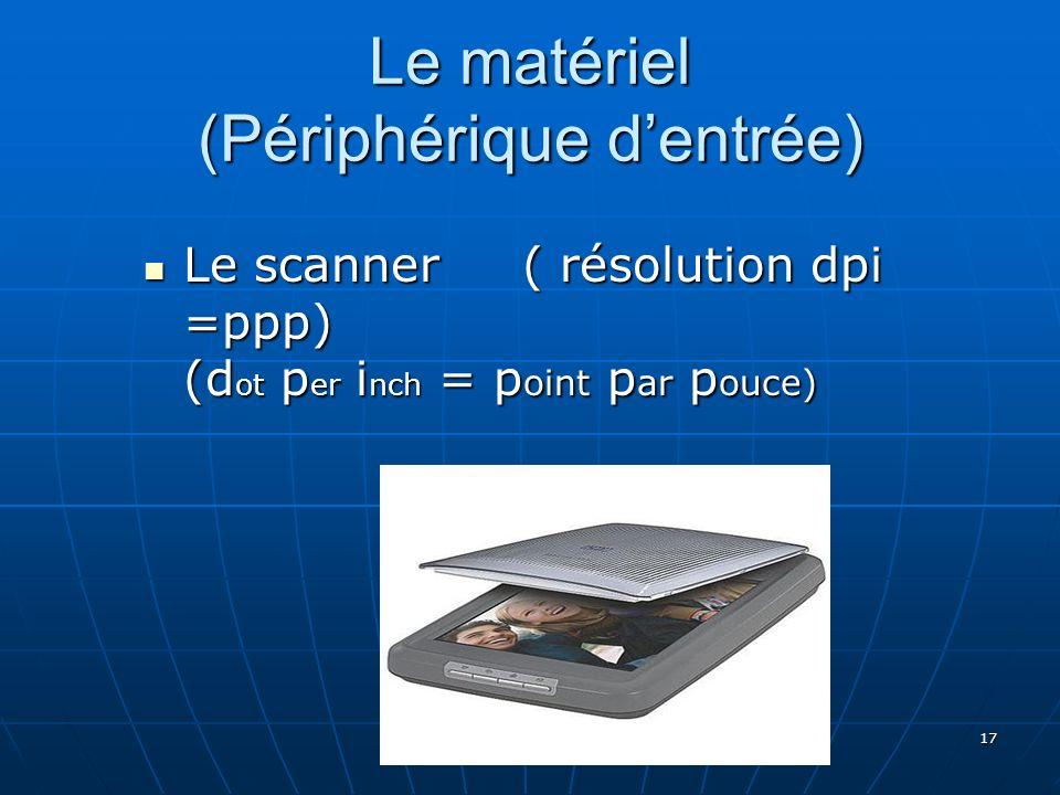 17 Le matériel (Périphérique dentrée) Le scanner ( résolution dpi =ppp) (d ot p er i nch = p oint p ar p ouce) Le scanner ( résolution dpi =ppp) (d ot