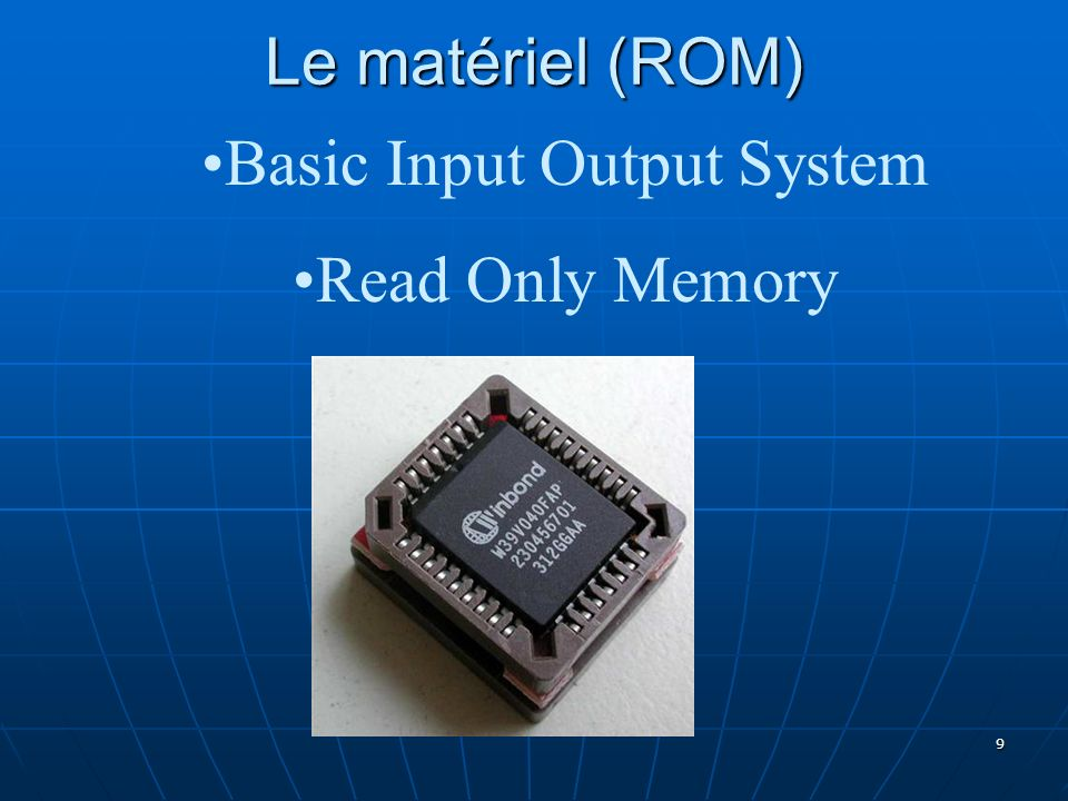 9 Le matériel (ROM) Basic Input Output System Read Only Memory