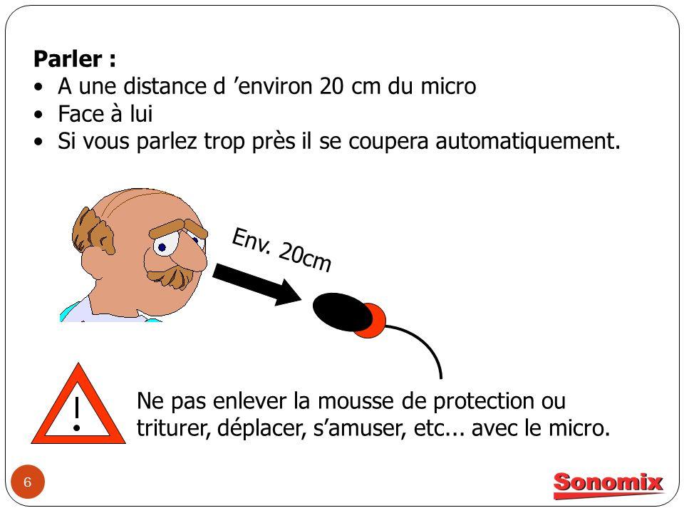 6 Parler : A une distance d environ 20 cm du micro Face à lui Si vous parlez trop près il se coupera automatiquement. Env. 20cm Ne pas enlever la mous