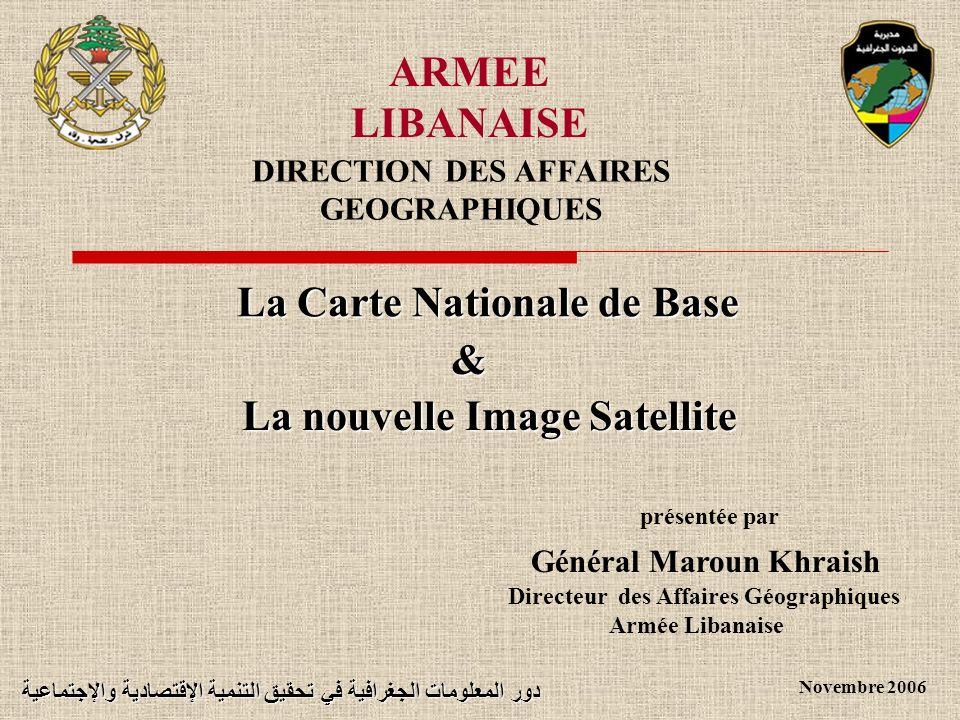 ARMEE LIBANAISE DIRECTION DES AFFAIRES GEOGRAPHIQUES Général Maroun Khraish Novembre 2006 Directeur des Affaires Géographiques Armée Libanaise La nouv