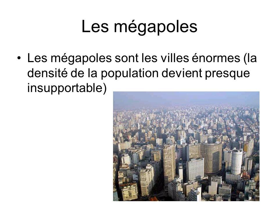 Les mégapoles Les mégapoles sont les villes énormes (la densité de la population devient presque insupportable)