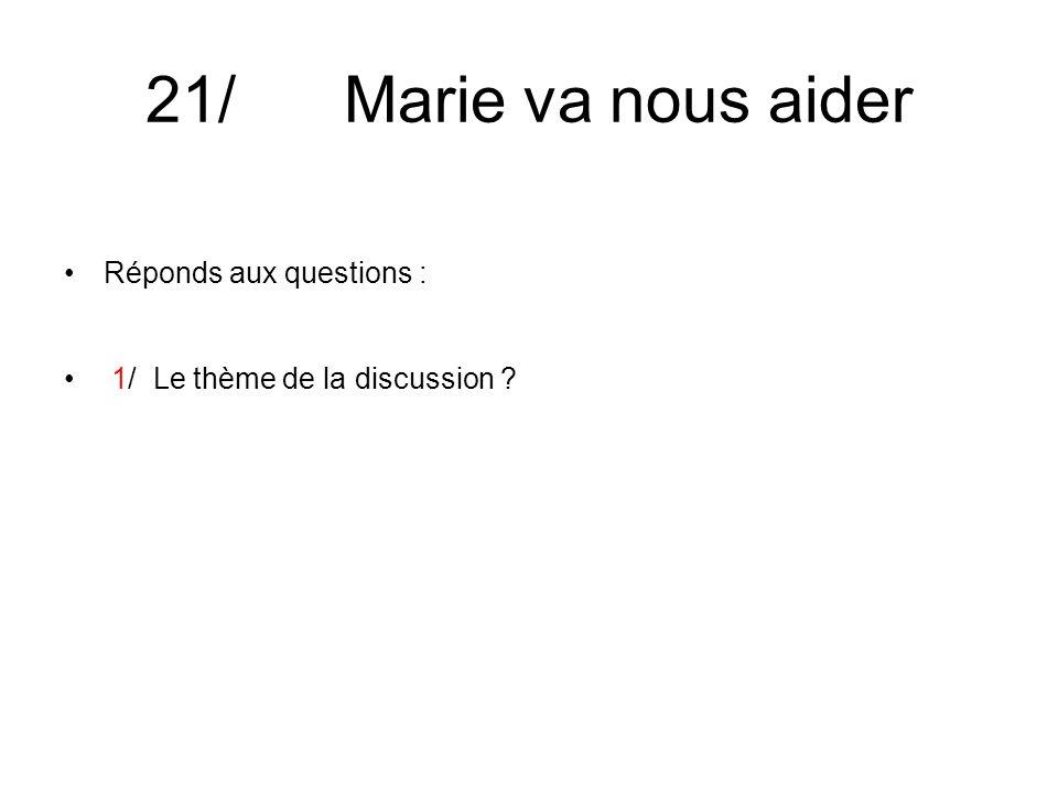 21/ Marie va nous aider Réponds aux questions : 1/ Le thème de la discussion