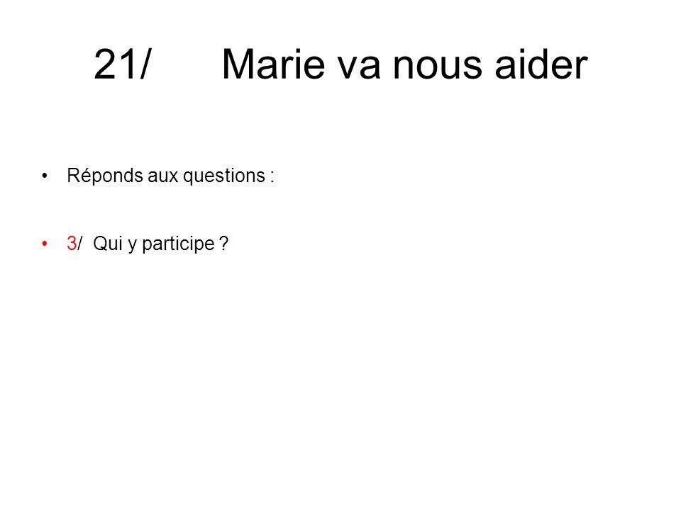 21/ Marie va nous aider Réponds aux questions : 3/ Qui y participe