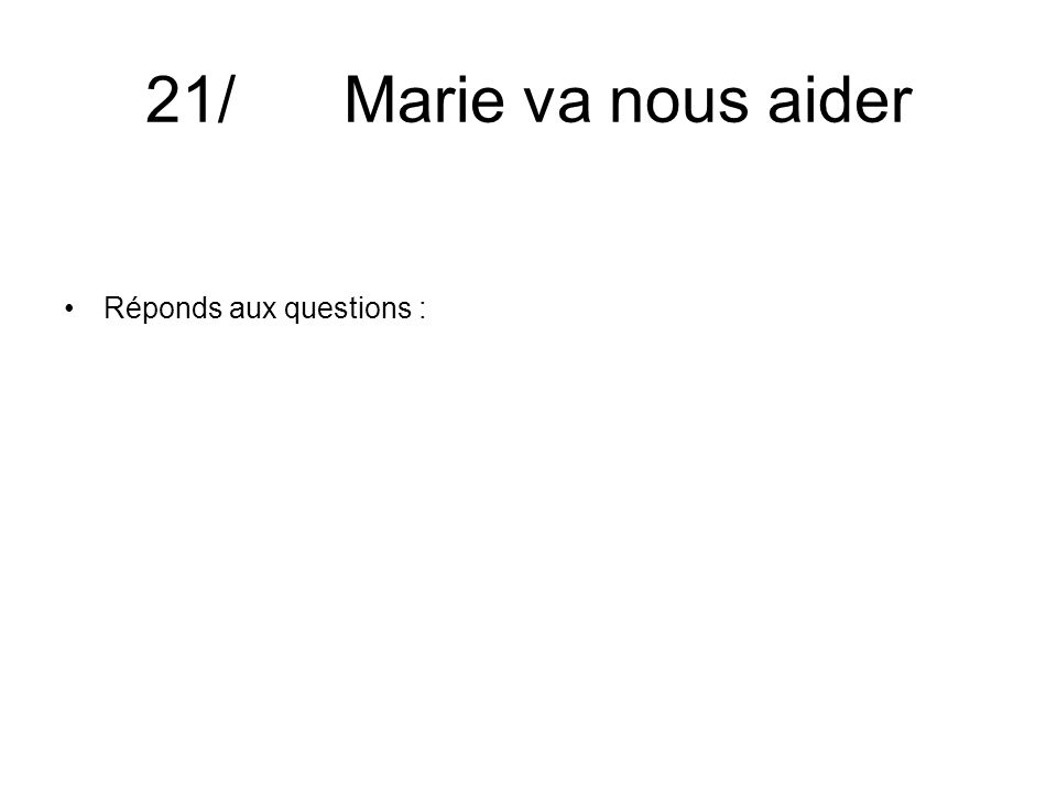 21/ Marie va nous aider Réponds aux questions :