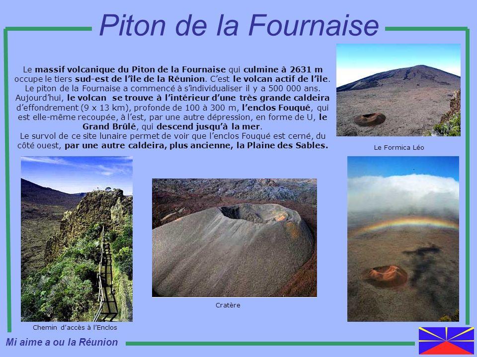 Le massif volcanique du Piton de la Fournaise qui culmine à 2631 m occupe le tiers sud-est de lîle de la Réunion. Cest le volcan actif de lîle. Le pit