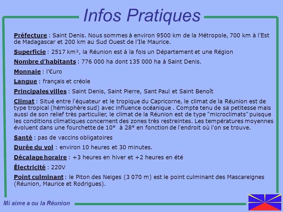 Préfecture : Saint Denis. Nous sommes à environ 9500 km de la Métropole, 700 km à lEst de Madagascar et 200 km au Sud Ouest de lIle Maurice. Superfici