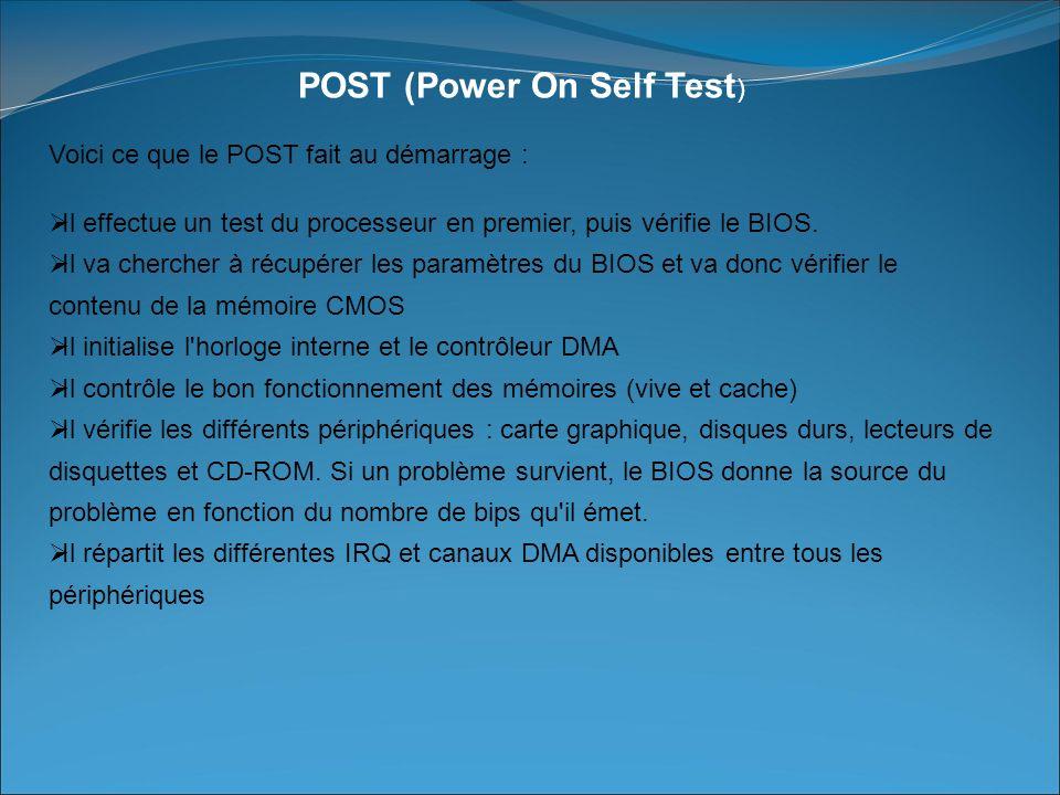 POST (Power On Self Test ) Voici ce que le POST fait au démarrage : Il effectue un test du processeur en premier, puis vérifie le BIOS.
