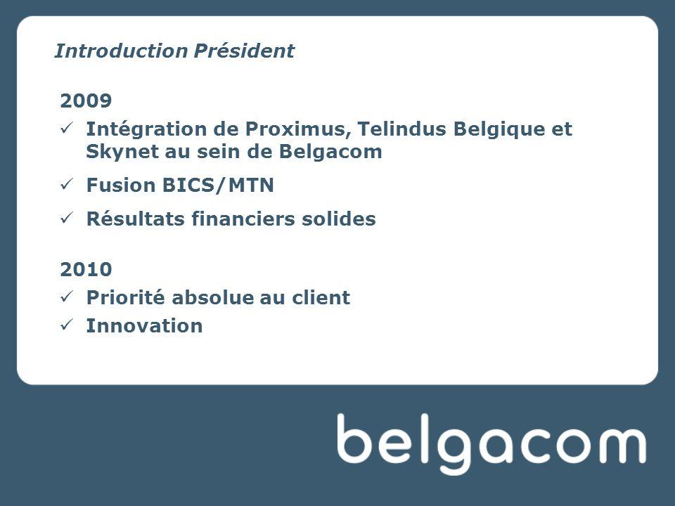 Introduction Président 2009 Intégration de Proximus, Telindus Belgique et Skynet au sein de Belgacom Fusion BICS/MTN Résultats financiers solides 2010 Priorité absolue au client Innovation