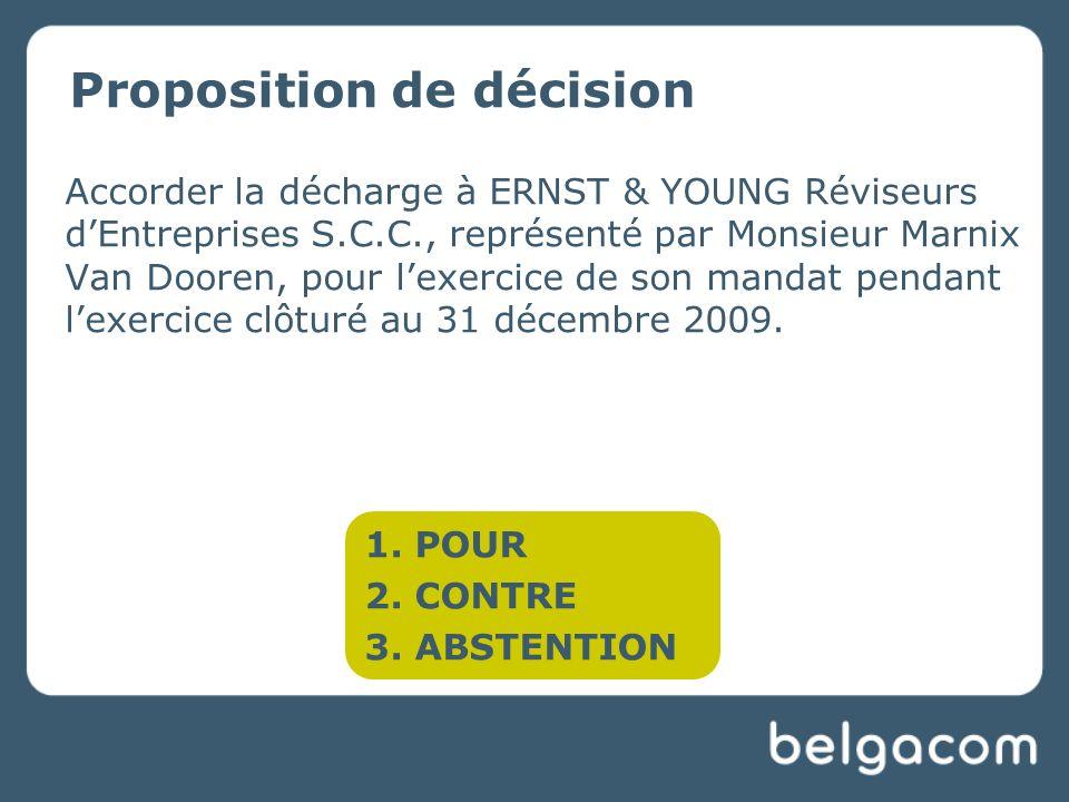 Proposition de décision Accorder la décharge à ERNST & YOUNG Réviseurs dEntreprises S.C.C., représenté par Monsieur Marnix Van Dooren, pour lexercice de son mandat pendant lexercice clôturé au 31 décembre 2009.