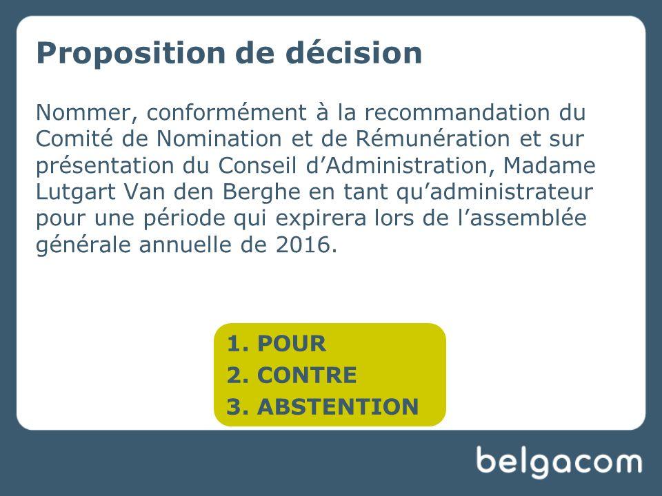 Proposition de décision Nommer, conformément à la recommandation du Comité de Nomination et de Rémunération et sur présentation du Conseil dAdministration, Madame Lutgart Van den Berghe en tant quadministrateur pour une période qui expirera lors de lassemblée générale annuelle de 2016.