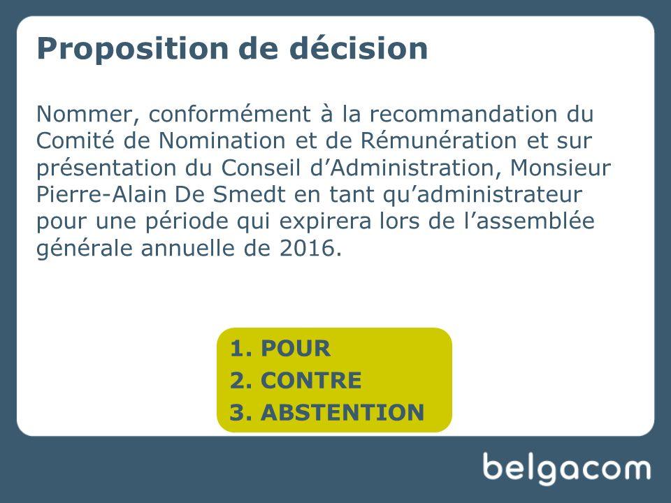 Proposition de décision Nommer, conformément à la recommandation du Comité de Nomination et de Rémunération et sur présentation du Conseil dAdministration, Monsieur Pierre-Alain De Smedt en tant quadministrateur pour une période qui expirera lors de lassemblée générale annuelle de 2016.