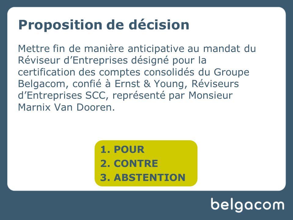 Proposition de décision Mettre fin de manière anticipative au mandat du Réviseur dEntreprises désigné pour la certification des comptes consolidés du Groupe Belgacom, confié à Ernst & Young, Réviseurs dEntreprises SCC, représenté par Monsieur Marnix Van Dooren.
