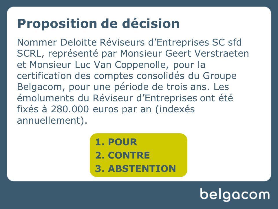 Proposition de décision Nommer Deloitte Réviseurs dEntreprises SC sfd SCRL, représenté par Monsieur Geert Verstraeten et Monsieur Luc Van Coppenolle, pour la certification des comptes consolidés du Groupe Belgacom, pour une période de trois ans.