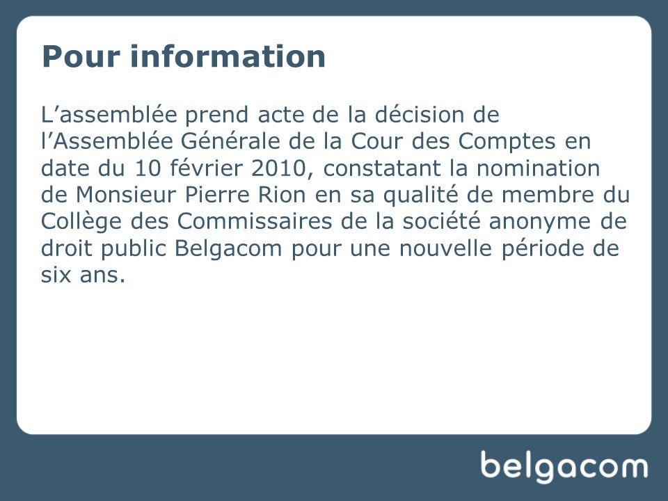 Lassemblée prend acte de la décision de lAssemblée Générale de la Cour des Comptes en date du 10 février 2010, constatant la nomination de Monsieur Pierre Rion en sa qualité de membre du Collège des Commissaires de la société anonyme de droit public Belgacom pour une nouvelle période de six ans.