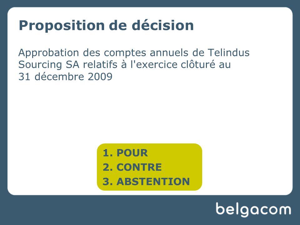 Proposition de décision Approbation des comptes annuels de Telindus Sourcing SA relatifs à l exercice clôturé au 31 décembre 2009 1.