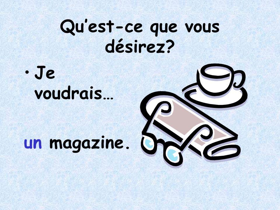 Quest-ce que vous désirez? Je voudrais… un magazine.