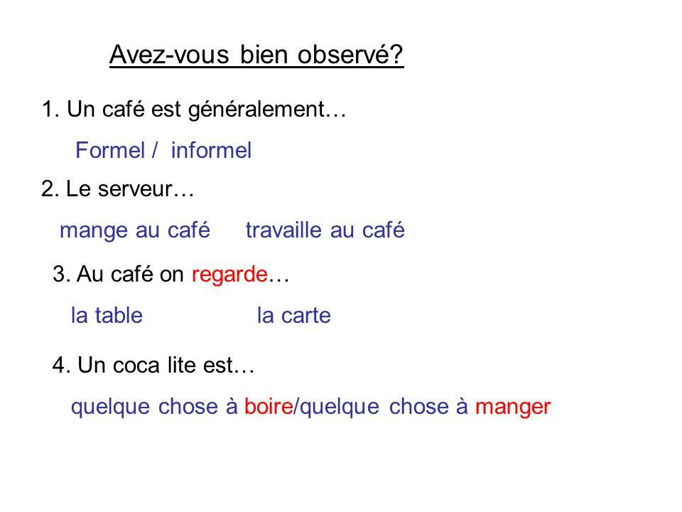 Avez-vous bien observé? 1.Un café est généralement… Formel / informel 2. Le serveur… mange au cafétravaille au café 3. Au café on regarde… la tablela