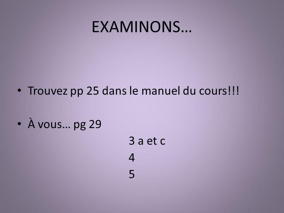 EXAMINONS… Trouvez pp 25 dans le manuel du cours!!! À vous… pg 29 3 a et c 4 5