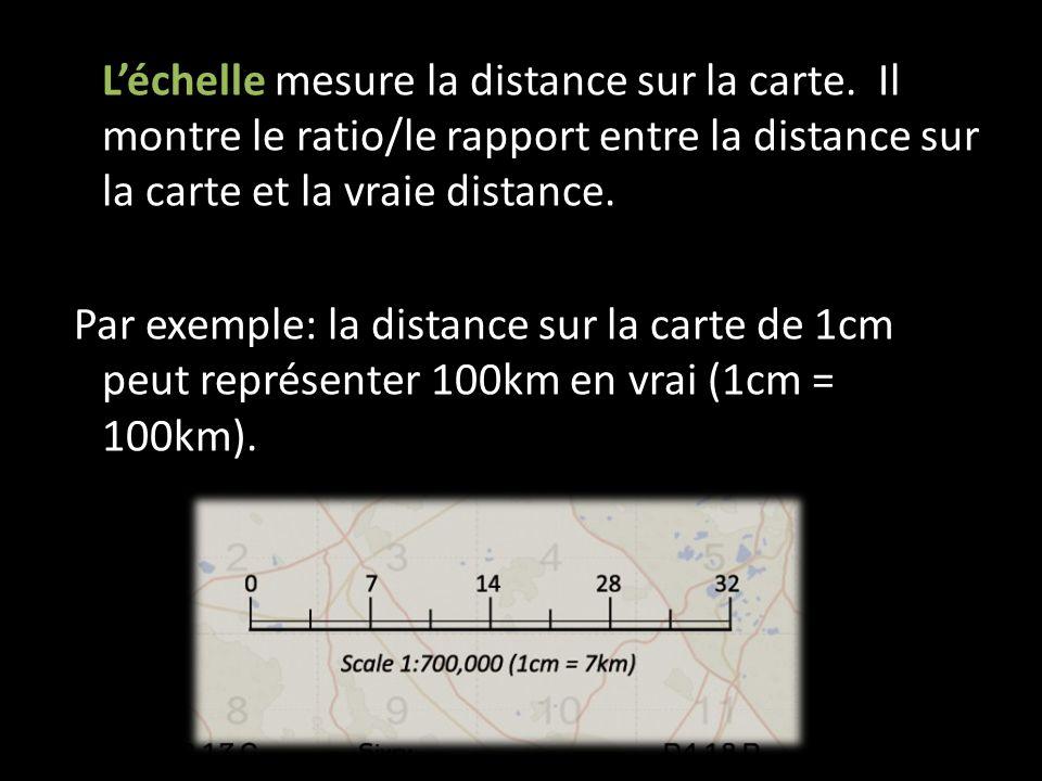 Léchelle mesure la distance sur la carte. Il montre le ratio/le rapport entre la distance sur la carte et la vraie distance. Par exemple: la distance