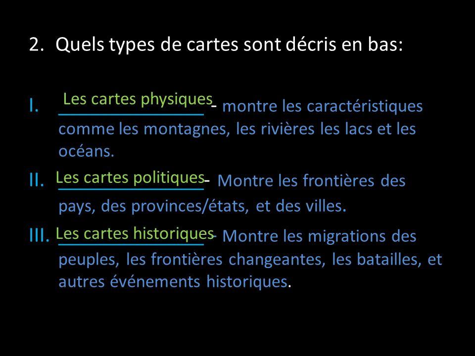 2.Quels types de cartes sont décris en bas: I.______________ - montre les caractéristiques comme les montagnes, les rivières les lacs et les océans. I