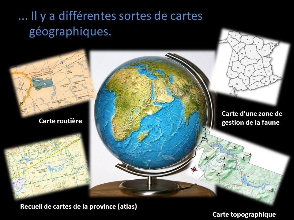 ... Il y a différentes sortes de cartes géographiques. Carte routière Carte dune zone de gestion de la faune Recueil de cartes de la province (atlas)