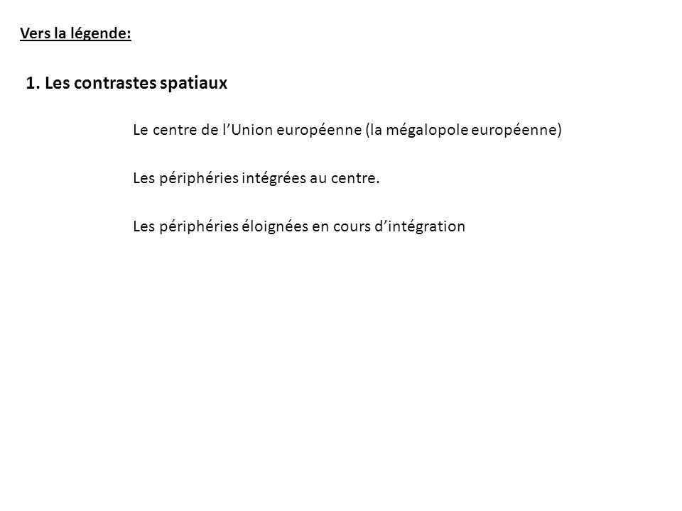 Vers la légende: 1. Les contrastes spatiaux Le centre de lUnion européenne (la mégalopole européenne) Les périphéries intégrées au centre. Les périphé