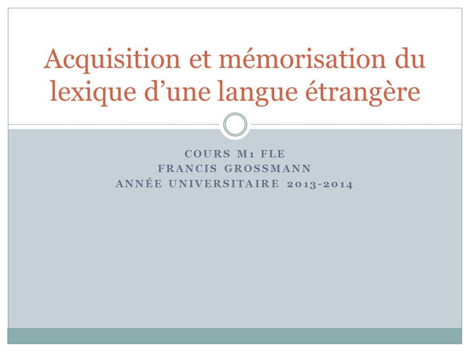 COURS M1 FLE FRANCIS GROSSMANN ANNÉE UNIVERSITAIRE 2013-2014 Acquisition et mémorisation du lexique dune langue étrangère