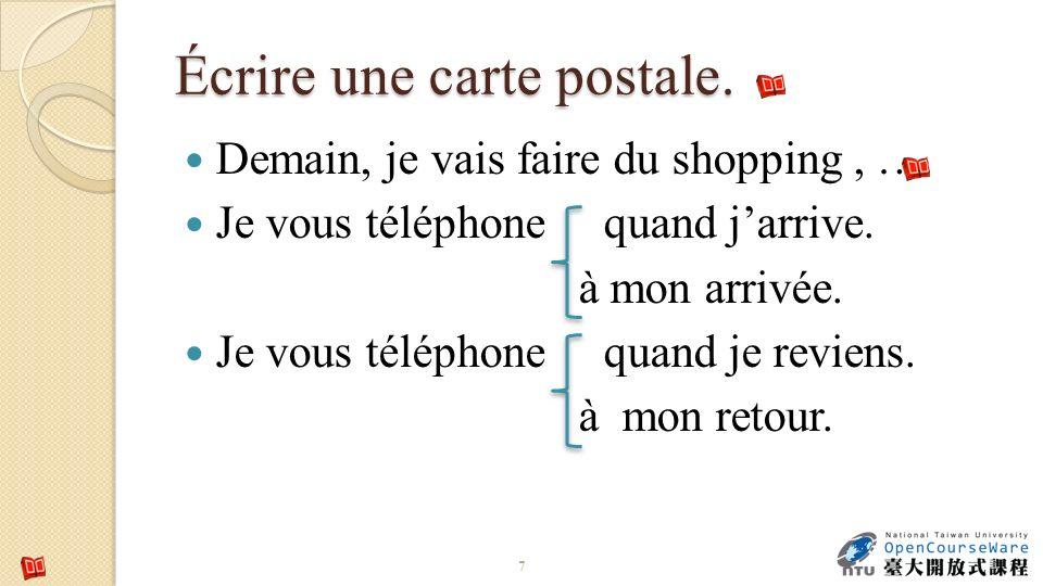 Écrire une carte postale. Demain, je vais faire du shopping, … Je vous téléphone quand jarrive. à mon arrivée. Je vous téléphone quand je reviens. à m