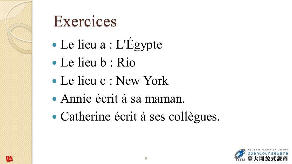 Exercices Le lieu a : L'Égypte Le lieu b : Rio Le lieu c : New York Annie écrit à sa maman. Catherine écrit à ses collègues. 9