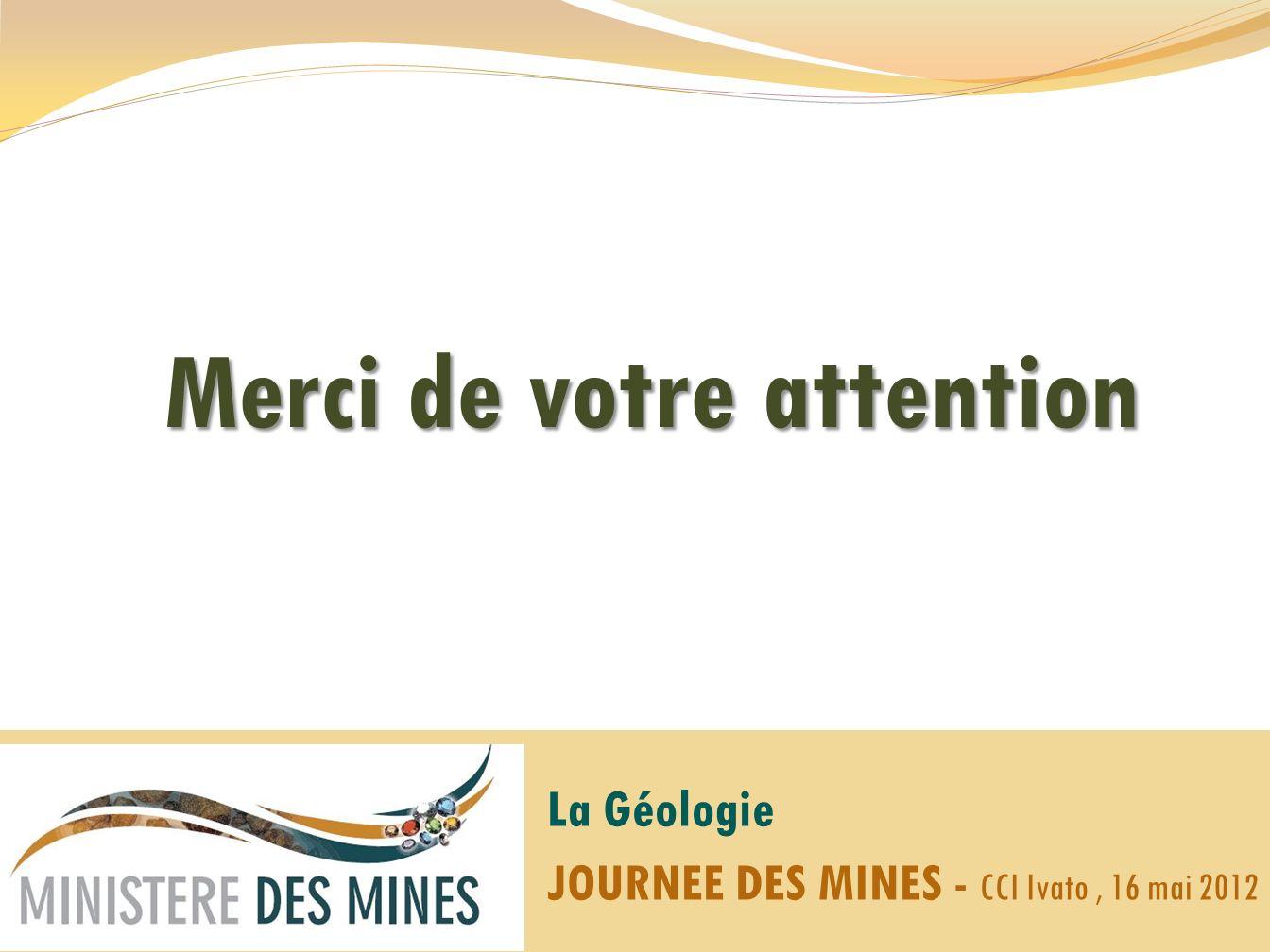 Merci de votre attention La Géologie JOURNEE DES MINES - CCI Ivato, 16 mai 2012