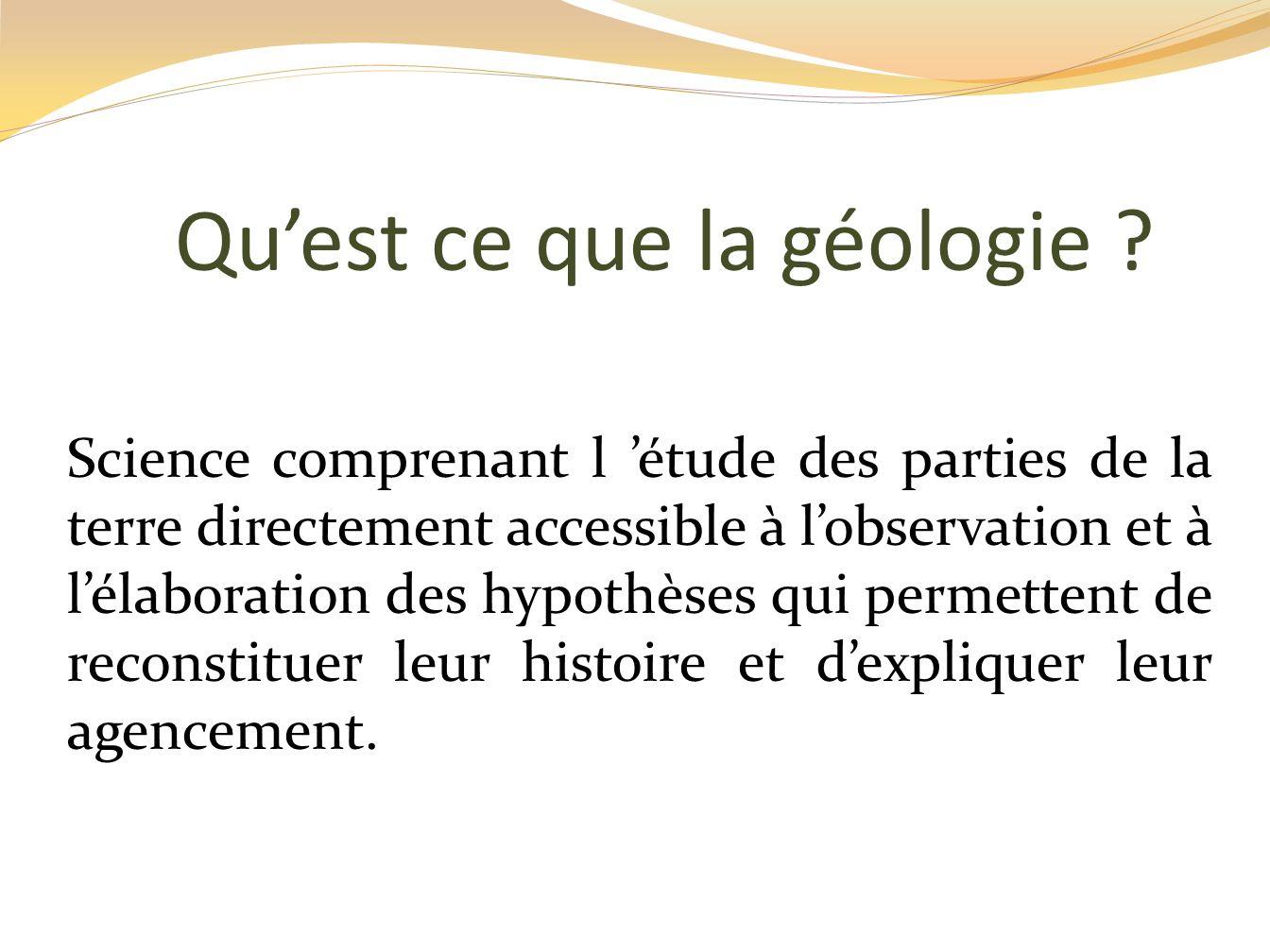 Quest ce que la géologie ? Science comprenant l étude des parties de la terre directement accessible à lobservation et à lélaboration des hypothèses q