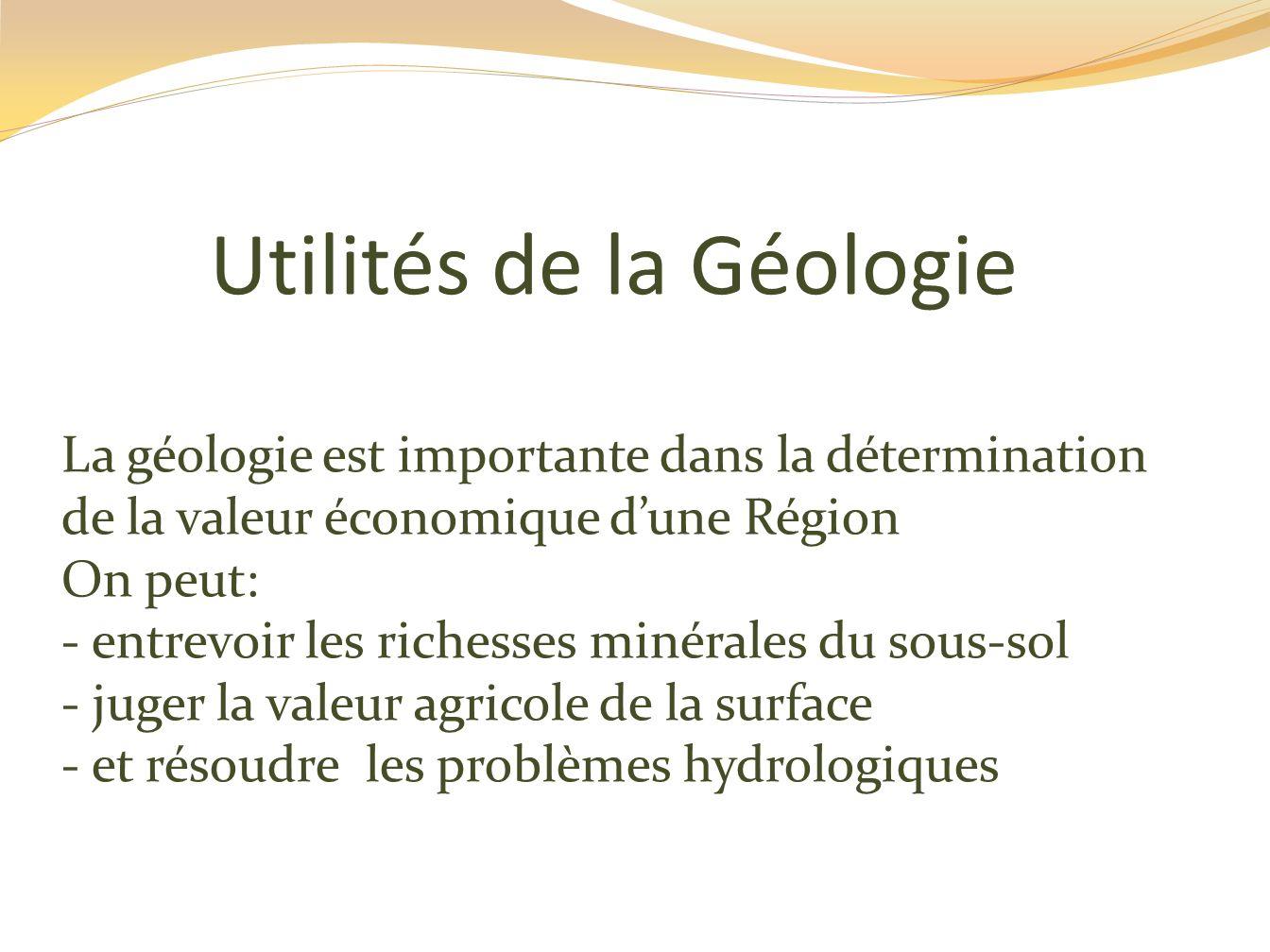 Utilités de la Géologie La géologie est importante dans la détermination de la valeur économique dune Région On peut: - entrevoir les richesses minéra