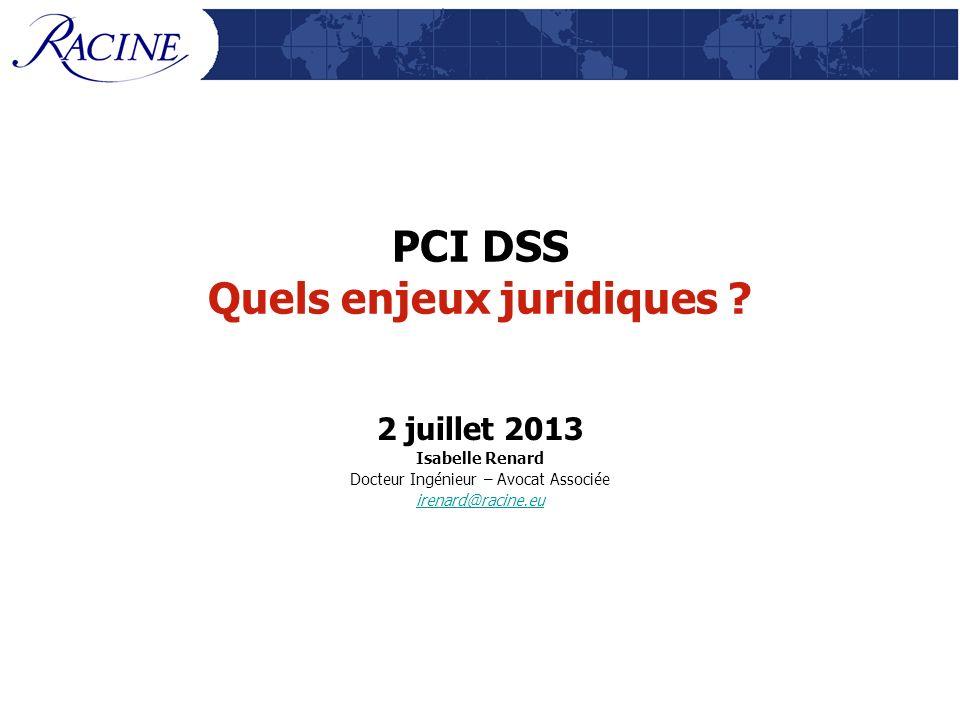 PCI DSS Quels enjeux juridiques ? 2 juillet 2013 Isabelle Renard Docteur Ingénieur – Avocat Associée irenard@racine.eu