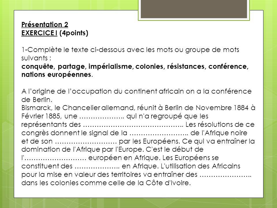 Présentation 2 EXERCICE I (4points) 1-Complète le texte ci-dessous avec les mots ou groupe de mots suivants : conquête, partage, impérialisme, colonie