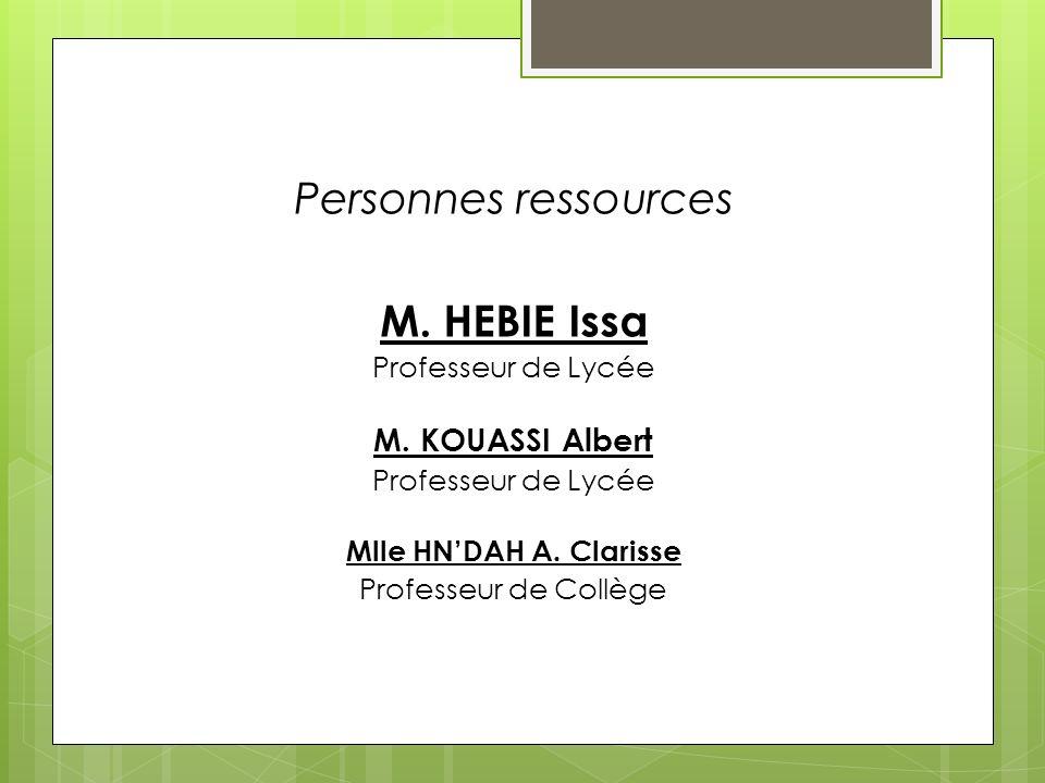 Personnes ressources M. HEBIE Issa Professeur de Lycée M. KOUASSI Albert Professeur de Lycée Mlle HNDAH A. Clarisse Professeur de Collège