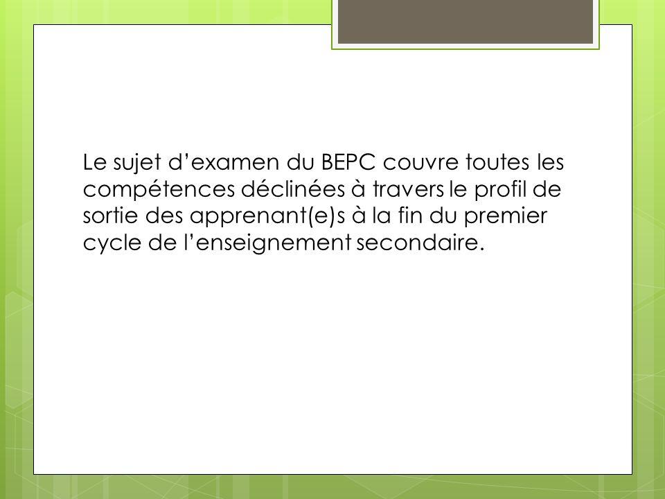 Le sujet dexamen du BEPC couvre toutes les compétences déclinées à travers le profil de sortie des apprenant(e)s à la fin du premier cycle de lenseign