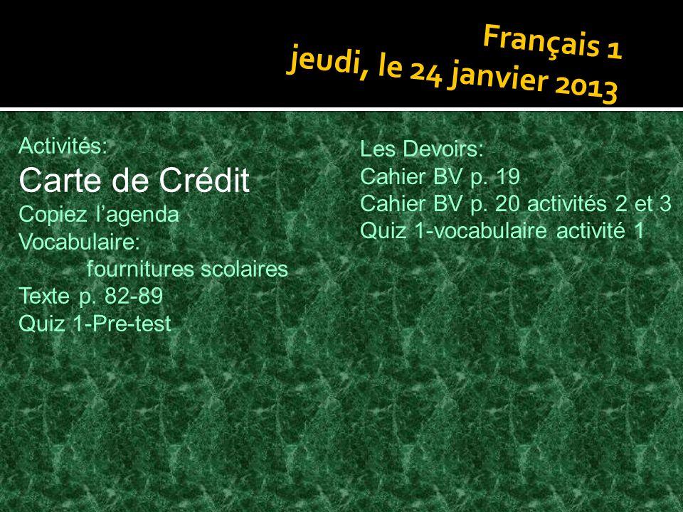 Français 1 jeudi, le 24 janvier 2013 Activités: Carte de Crédit Copiez lagenda Vocabulaire: fournitures scolaires Texte p. 82-89 Quiz 1-Pre-test Les D