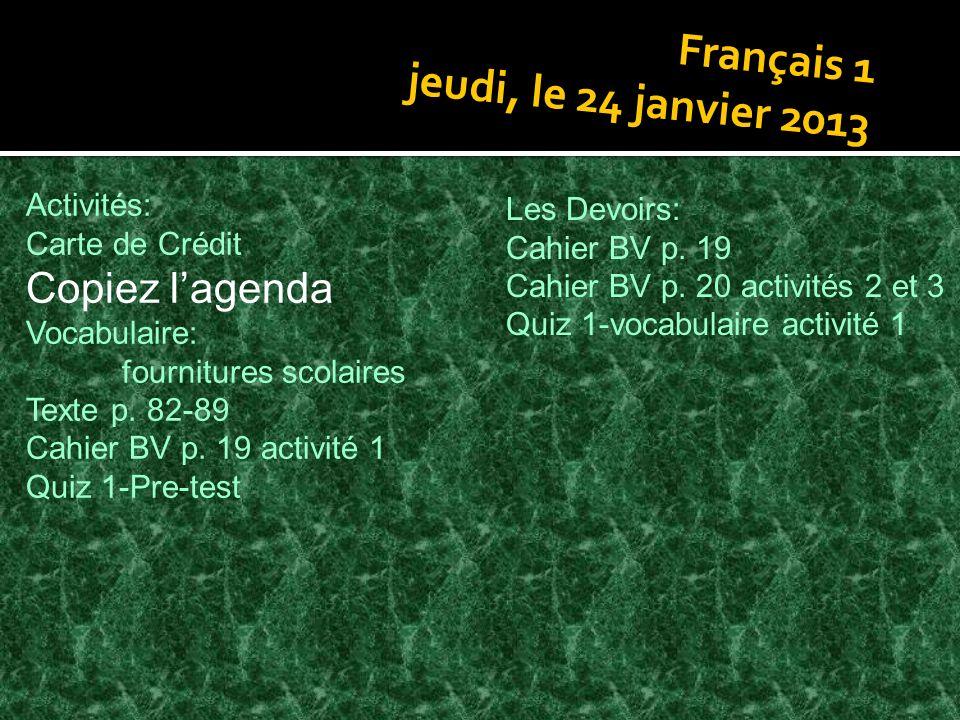 Français 1 jeudi, le 24 janvier 2013 Activités: Carte de Crédit Copiez lagenda Vocabulaire: fournitures scolaires Texte p. 82-89 Cahier BV p. 19 activ