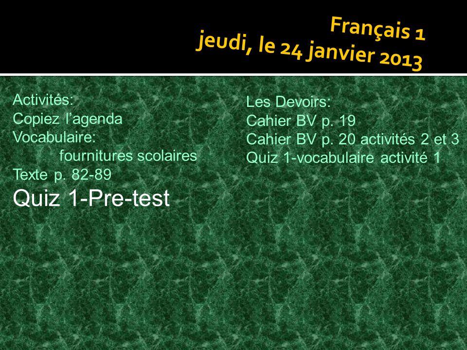 Français 1 jeudi, le 24 janvier 2013 Activités: Copiez lagenda Vocabulaire: fournitures scolaires Texte p. 82-89 Quiz 1-Pre-test Les Devoirs: Cahier B