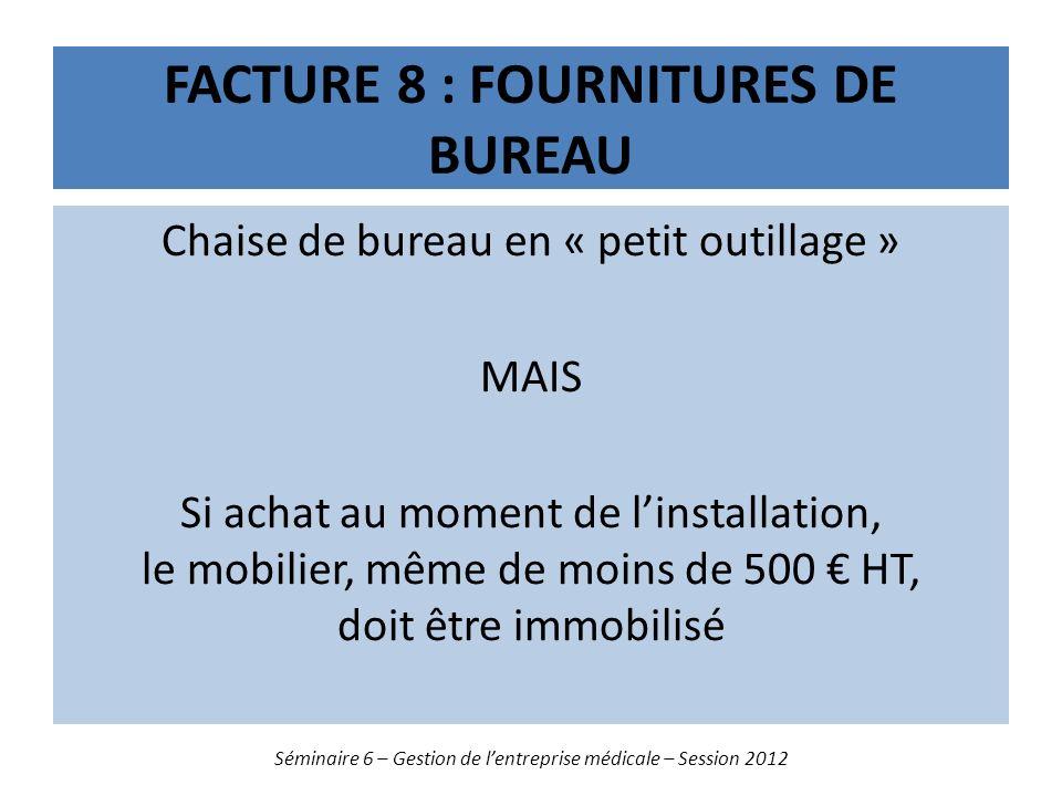 FACTURE 8 : FOURNITURES DE BUREAU Chaise de bureau en « petit outillage » MAIS Si achat au moment de linstallation, le mobilier, même de moins de 500 HT, doit être immobilisé Séminaire 6 – Gestion de lentreprise médicale – Session 2012