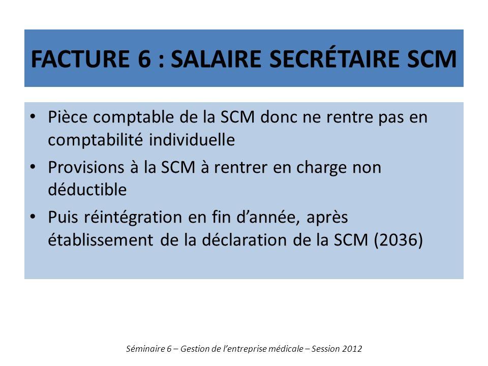 FACTURE 6 : SALAIRE SECRÉTAIRE SCM Pièce comptable de la SCM donc ne rentre pas en comptabilité individuelle Provisions à la SCM à rentrer en charge non déductible Puis réintégration en fin dannée, après établissement de la déclaration de la SCM (2036) Séminaire 6 – Gestion de lentreprise médicale – Session 2012