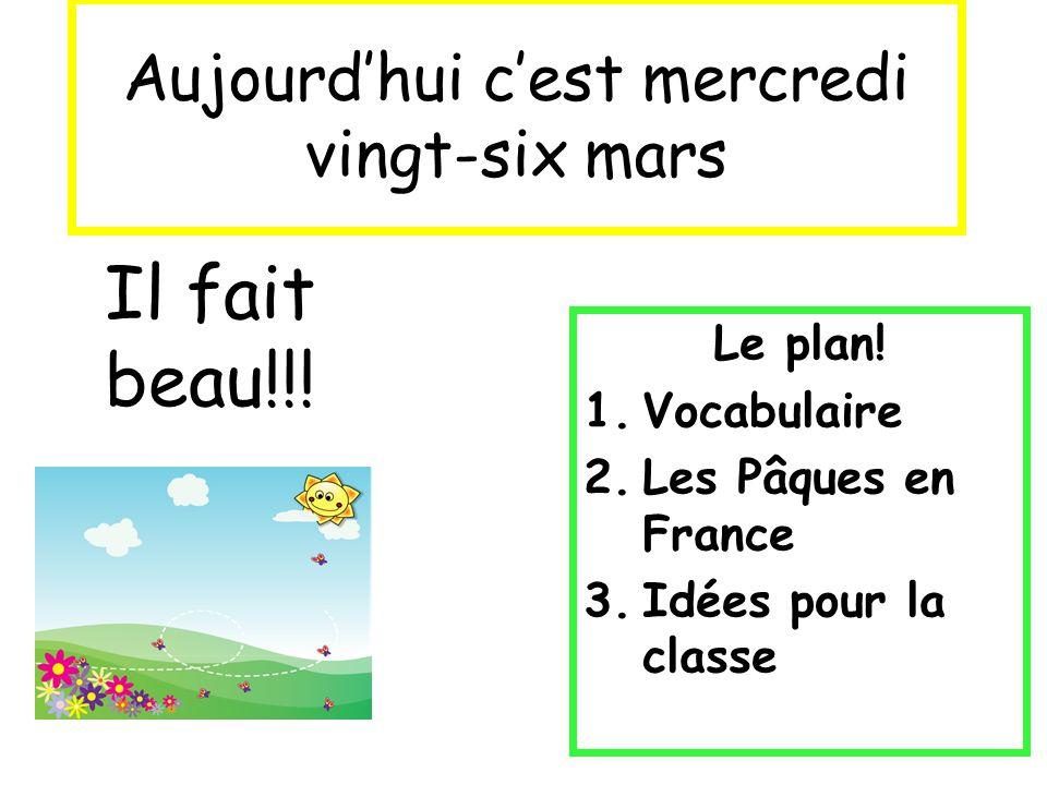Aujourdhui cest mercredi vingt-six mars Le plan! 1.Vocabulaire 2.Les Pâques en France 3.Idées pour la classe Il fait beau!!!