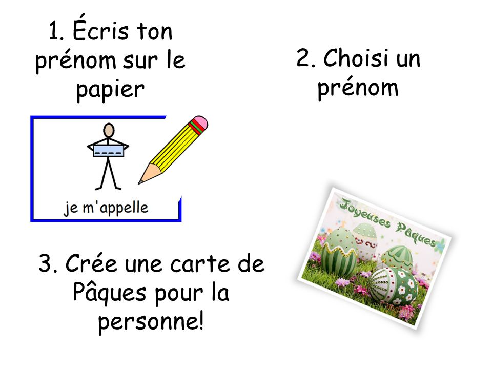 1. Écris ton prénom sur le papier 2. Choisi un prénom 3. Crée une carte de Pâques pour la personne!