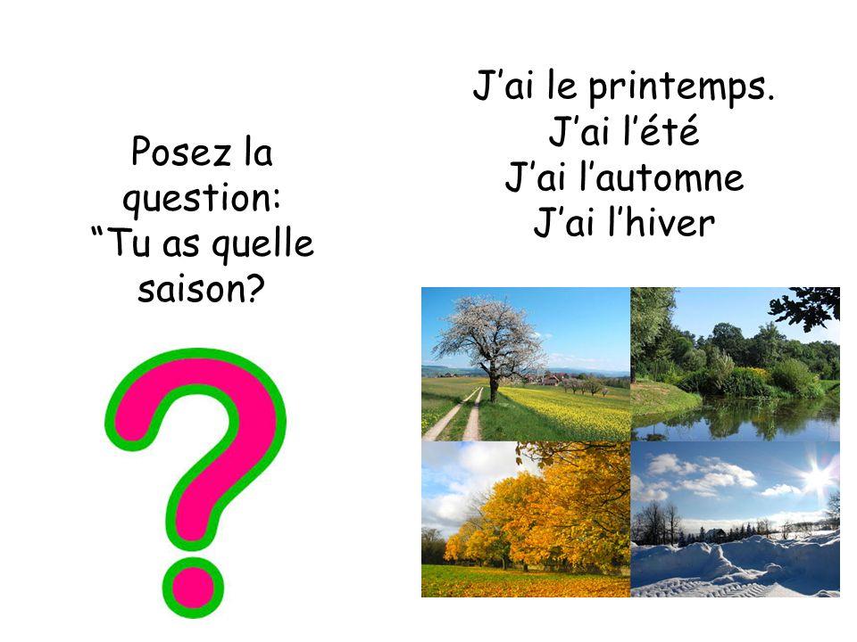 Posez la question: Tu as quelle saison? Jai le printemps. Jai lété Jai lautomne Jai lhiver