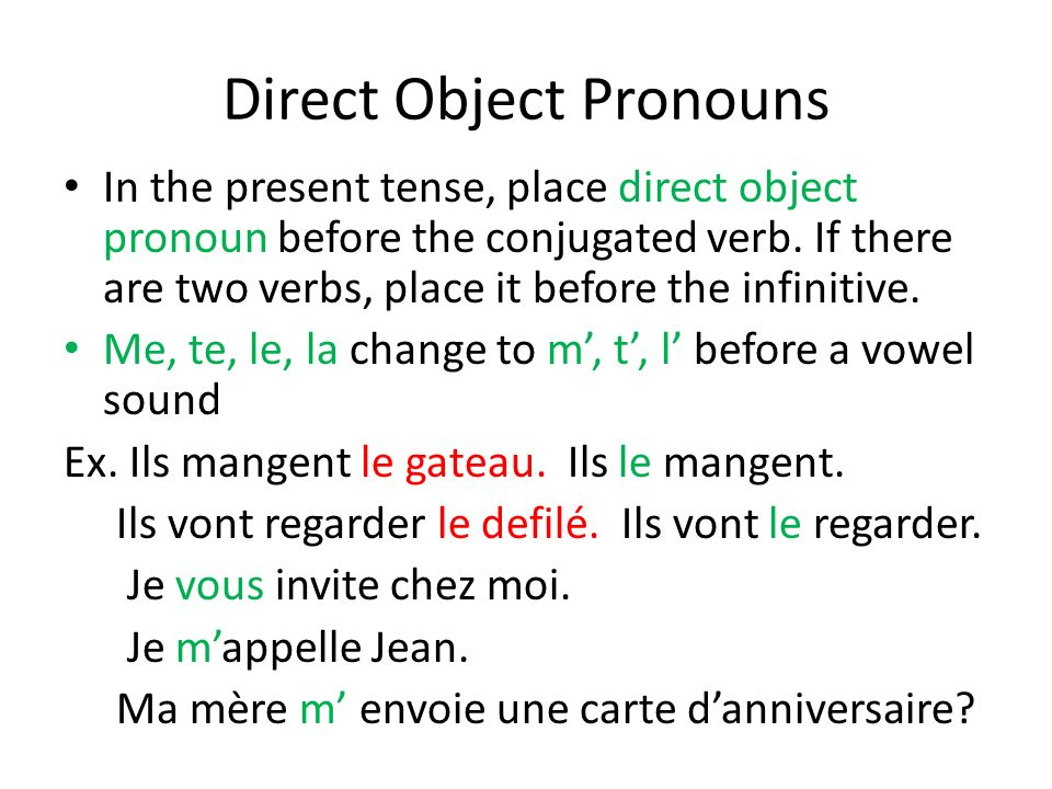 Direct Object Pronouns In the present tense, place direct object pronoun before the conjugated verb. If there are two verbs, place it before the infin