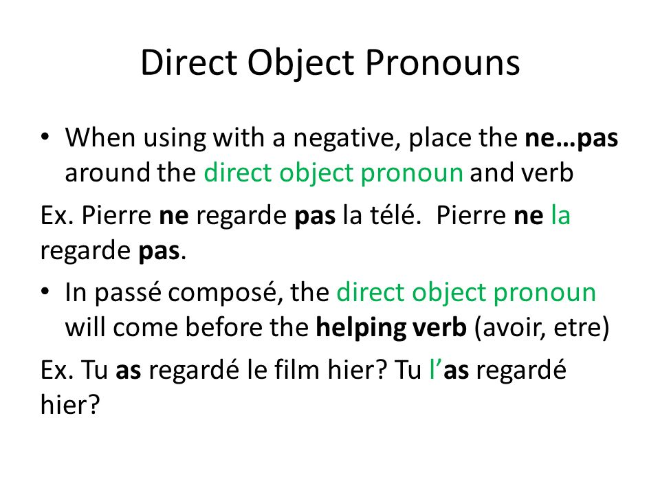Direct Object Pronouns When using with a negative, place the ne…pas around the direct object pronoun and verb Ex. Pierre ne regarde pas la télé. Pierr