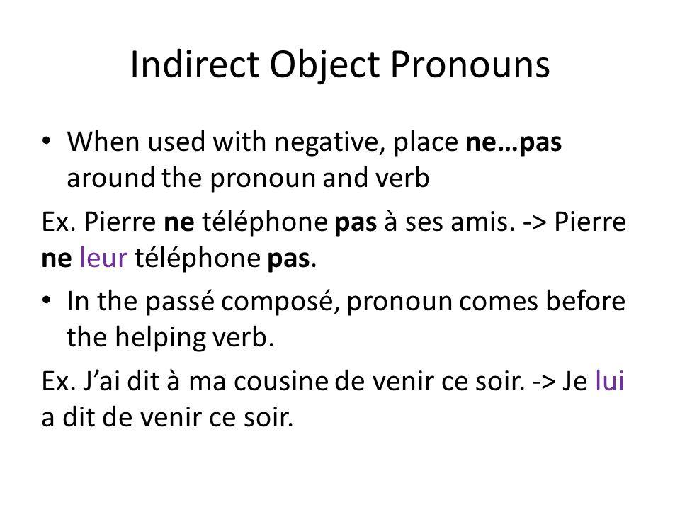 Indirect Object Pronouns When used with negative, place ne…pas around the pronoun and verb Ex. Pierre ne téléphone pas à ses amis. -> Pierre ne leur t