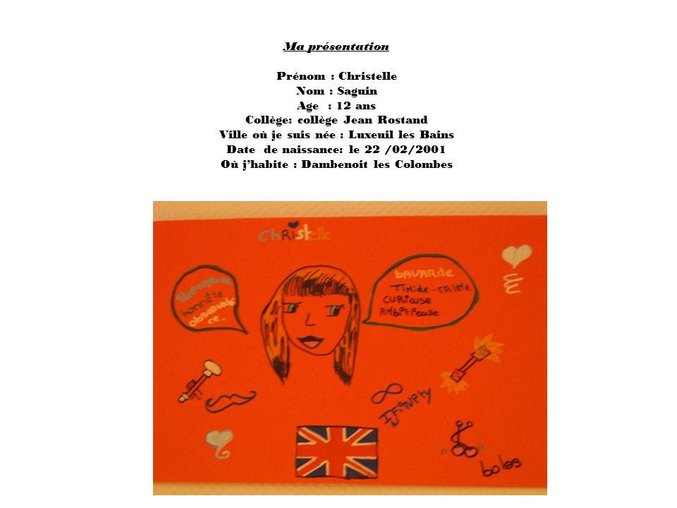 Ma présentation Prénom : Christelle Nom : Saguin Age : 12 ans Collège: collège Jean Rostand Ville où je suis née : Luxeuil les Bains Date de naissance