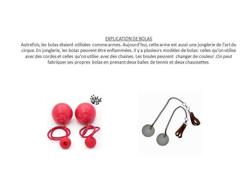 EXPLICATION DE BOLAS Autrefois, les bolas étaient utilisées comme armes. Aujourdhui, cette arme est aussi une jonglerie de lart du cirque. En jongleri