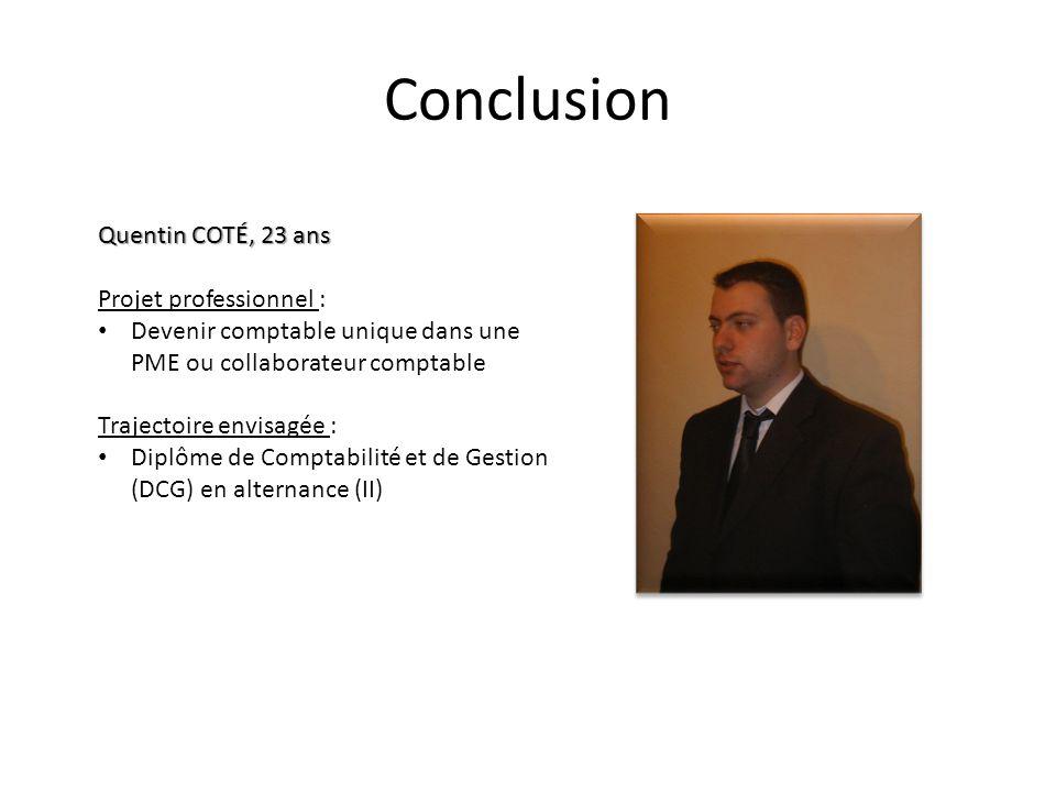 Conclusion Quentin COTÉ, 23 ans Projet professionnel : Devenir comptable unique dans une PME ou collaborateur comptable Trajectoire envisagée : Diplôm